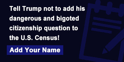 Tell Trump not to add his dangerous and bigoted citizenship question to the U.S. Census!